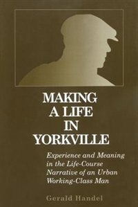Book Making a Life in Yorkville: Experience and Meaning in the Life Course Narrative of an Urban Working… by Gerald Handel