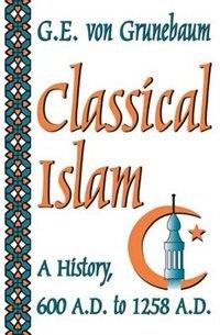 Book Classical Islam: A History, 600 A.D. to 1258 A.D. by G. E. Von Grunebaum
