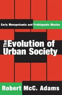 Book The Evolution of Urban Society: Early Mesopotamia and Prehispanic Mexico by Robert McC. Adams