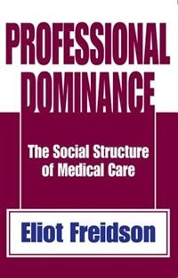 Professional Dominance: The Social Structure of Medical Care