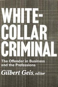 White-Collar Criminal: The Offender in Business and the Professions by Gilbert Geis