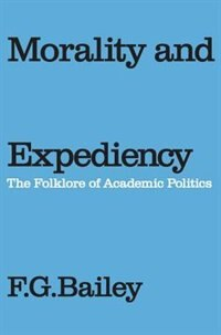Book Morality And Expediency: The Folklore of Academic Politics by F.g. Bailey