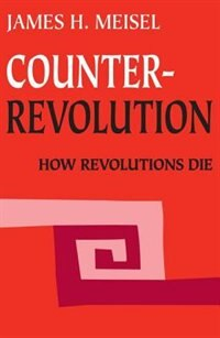 Book Counterrevolution: How Revolutions Die by James H. Meisel