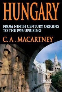 Book Hungary: From Ninth Century Origins to the 1956 Uprising by C.A. Macartney