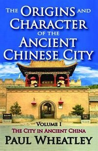 The Origins and Character of the Ancient Chinese City: Volume 1, The City In Ancient China