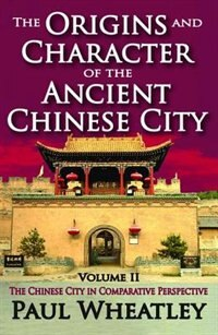 The Origins and Character of the Ancient Chinese City: Volume 2, The Chinese City In Comparative…