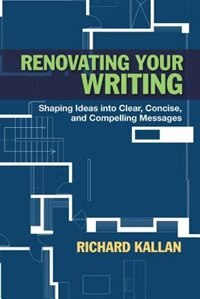 Book Renovating Your Writing: Shaping Ideas Into Clear, Concise, And Compelling Messages by Richard Kallan