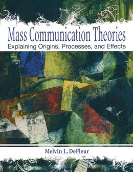 Book Mass Communication Theories: Explaining Origins, Processes, and Effects by Melvin L. DeFleur