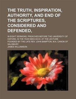 Book The Truth, Inspiration, Authority, And End Of The Scriptures, Considered And Defended,; In Eight… by James Williamson