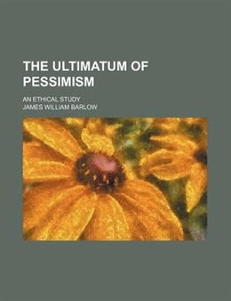 Book The Ultimatum Of Pessimism; An Ethical Study by James William Barlow