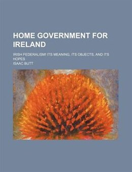 Book Home Government for Ireland; Irish Federalism! Its Meaning, Its Objects, and Its Hopes by Isaac Butt