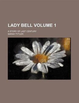 Book Lady Bell Volume 1; A Story Of Last Century by Sarah Tytler