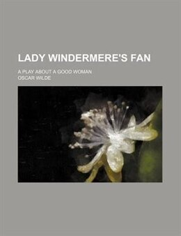 Book Lady Windermere's Fan; A Play about a Good Woman by Oscar Wilde