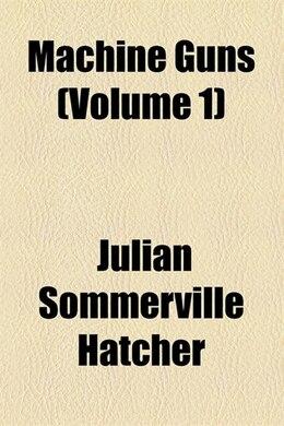 Book Machine Guns; Materiel, By Captain Julian S. Hatcher  The Practical Handling Of Machine Gun Fire… by Julian Sommerville Hatcher