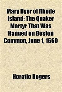 Book Mary Dyer of Rhode Island; The Quaker Martyr That Was Hanged on Boston Common, June 1, 1660 by Horatio Rogers