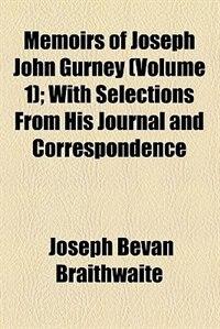 Book Memoirs Of Joseph John Gurney; With Selections From His Journal And Correspondence Volume 1 by Joseph Bevan Braithwaite