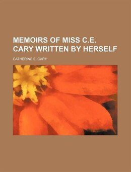 Book Memoirs of miss C.E. Cary written by herself by Catherine E. Cary