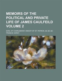 Book Memoirs Of The Political And Private Life Of James Caulfeild; Earl Of Charlemont, Knight Of St… by Francis Hardy