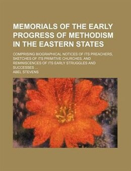 Book Memorials Of The Early Progress Of Methodism In The Eastern States; Comprising Biographical Notices… by Abel Stevens