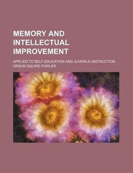 Book Memory And Intellectual Improvement; Applied To Self-education And Juvenile Instruction by Orson Squire Fowler