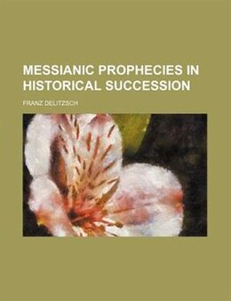 Book Messianic prophecies in historical succession by Franz Delitzsch