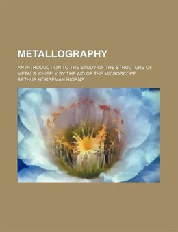 Book Metallography; An Introduction To The Study Of The Structure Of Metals, Chiefly By The Aid Of The… by Arthur Horseman Hiorns