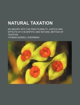 Book Natural Taxation; An Inquiry Into The Practicability, Justice And Effects Of A Scientific And… by Thomas Gaskell Shearman