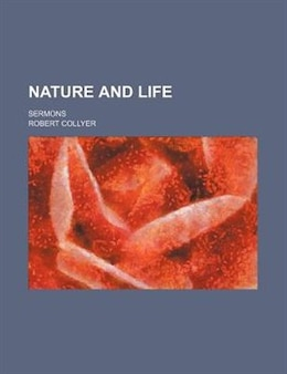 Book Nature And Life; Sermons by Robert Collyer