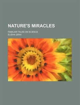 Book Nature's Miracles (volume 1); Familiar Talks On Science by Elisha Gray