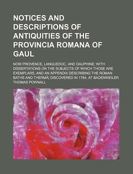 Book Notices And Descriptions Of Antiquities Of The Provincia Romana Of Gaul; Now Provence, Languedoc… by Thomas Pownall