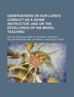 Book Observations On Our Lord's Conduct As A Divine Instructor; And On The Excellence Of His Moral… by William Newcome