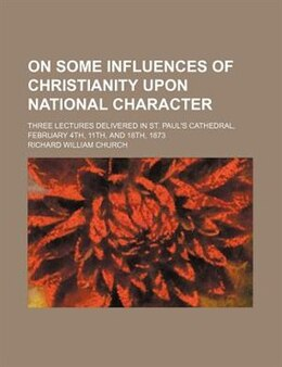 Book On Some Influences Of Christianity Upon National Character; Three Lectures Delivered In St. Paul's… by Richard William Church