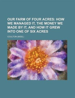 Book Our Farm Of Four Acres; How We Managed It, The Money We Made By It, And How It Grew Into One Of Six… by Coulton