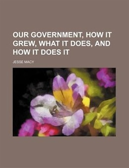 Book Our Government, how it Grew, what it Does, and how it Does it by Jesse Macy