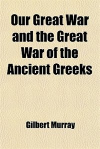 Book Our Great War and the Great War of the Ancient Greeks by Gilbert Murray