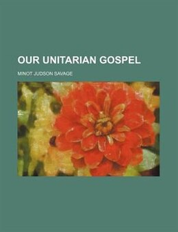 Book Our Unitarian Gospel by Minot J. Savage