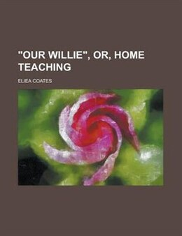 Book Our Willie, Or, Home Teaching by W. H. Coates