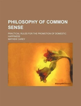 Book Philosophy Of Common Sense; Practical Rules For The Promotion Of Domestic Happiness by Mathew Carey