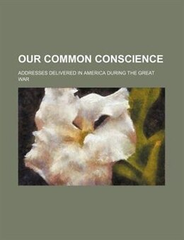 Book Our Common Conscience; Addresses Delivered In America During The Great War by George Adam Smith