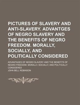 Book Pictures Of Slavery And Anti-slavery. Advantges Of Negro Slavery And The Benefits Of Negro Freedom… by John Bell Robinson