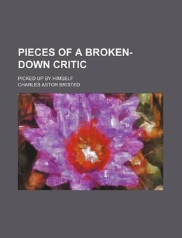 Book Pieces Of A Broken-down Critic (volume 1-4); Picked Up By Himself by Charles Astor Bristed