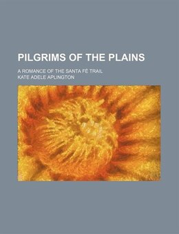 Book Pilgrims Of The Plains; A Romance Of The Santa Fé Trail by Kate Adele Aplington