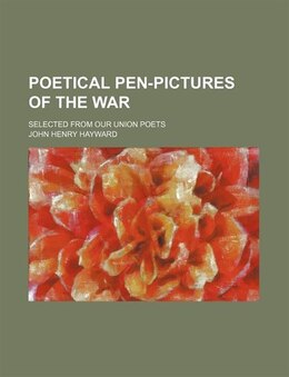 Book Poetical Pen-pictures Of The War; Selected From Our Union Poets by John Henry Hayward