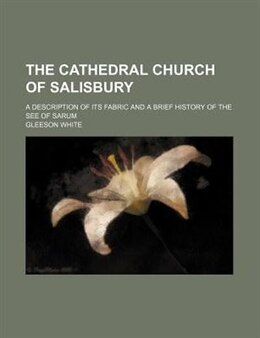 Book The Cathedral Church Of Salisbury; A Description Of Its Fabric And A Brief History Of The See Of… by Gleeson White