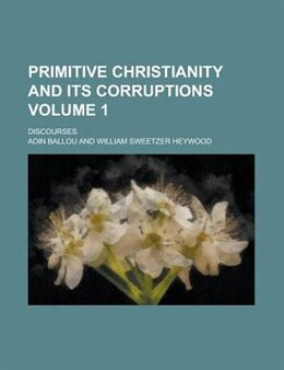 Book Primitive Christianity And Its Corruptions; Discourses Volume 1 by Adin Ballou