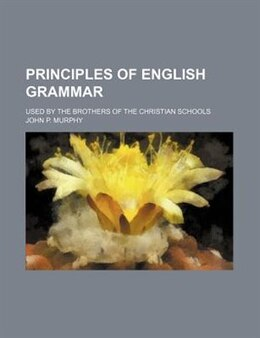 Book Principles Of English Grammar; Used By The Brothers Of The Christian Schools by John P. Murphy