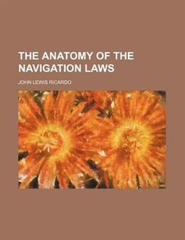 Book The Anatomy Of The Navigation Laws by John Lewis Ricardo