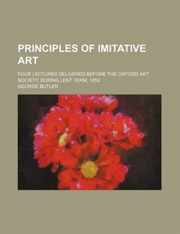 Book Principles Of Imitative Art; Four Lectures Delivered Before The Oxford Art Society, During Lent… by George Butler
