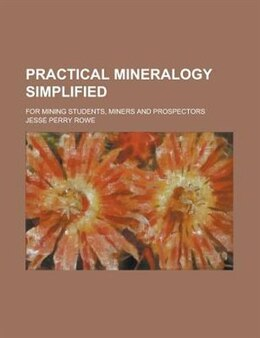 Book Practical Mineralogy Simplified; For Mining Students, Miners And Prospectors by Jesse Perry Rowe