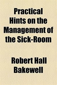 Book Practical hints on the management of the sick-room by Robert Hall Bakewell